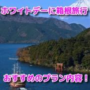 ホワイトデーお返しデート 箱根旅行 おすすめ