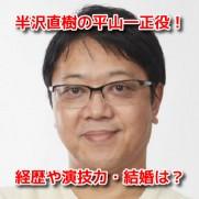半沢直樹2 平山一正役 土田英生 経歴 演技力 結婚 妻 子供 噂