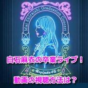 白石麻衣卒業ライブ 動画