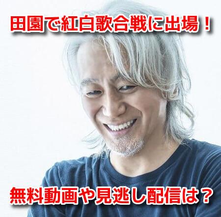 玉置浩二 紅白歌合戦2021 田園 無料動画