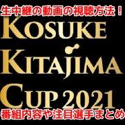 KOSUKE KITAJIMA CUP 2021 無料動画